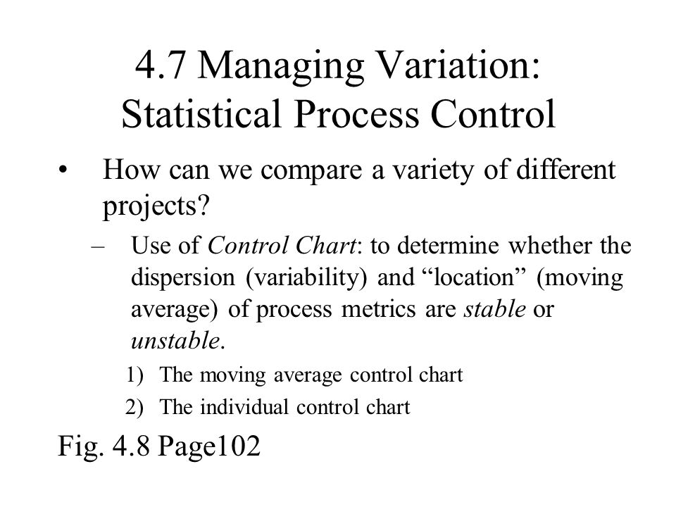 4.7 Managing Variation: Statistical Process Control How can we compare a variety of different projects? –Use of Control Chart: to determine whether th