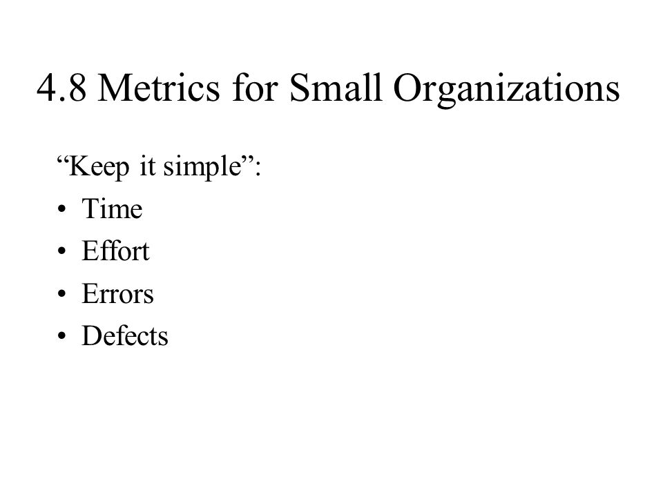"""4.8 Metrics for Small Organizations """"Keep it simple"""": Time Effort Errors Defects"""