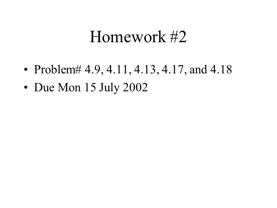 Homework #2 Problem# 4.9, 4.11, 4.13, 4.17, and 4.18 Due Mon 15 July 2002