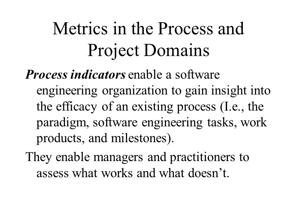 Metrics in the Process and Project Domains Project indicators enable a software project manager to 1)assess the status of an ongoing project 2)track potential risks 3)Uncover problem areas before they go critical 4)Adjust work flow or tasks, and 5)Evaluate the project team's ability to control quality of software work products