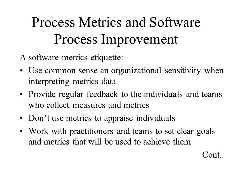 Process Metrics and Software Process Improvement A software metrics etiquette (cont.): Never use metrics to threaten individuals or teams Metrics data that indicate a problem area should not be considered negative. These data are merely an indicator for process improvement.