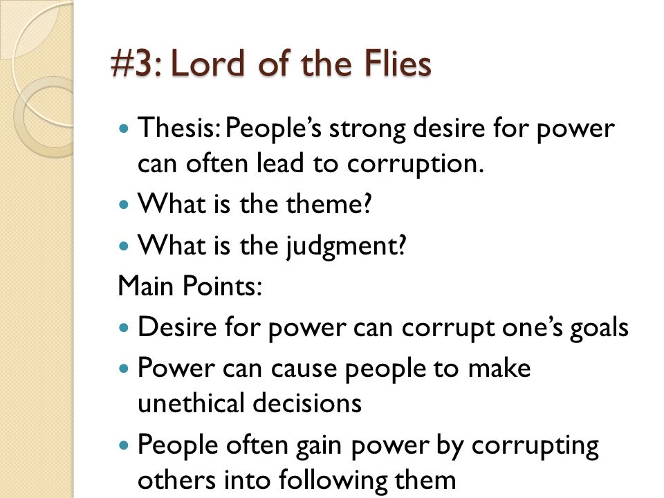 #3: Lord of the Flies Thesis: People's strong desire for power can often lead to corruption. What is the theme? What is the judgment? Main Points: Des