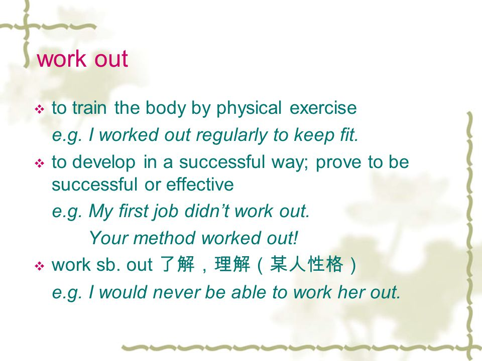 work out  to train the body by physical exercise e.g.