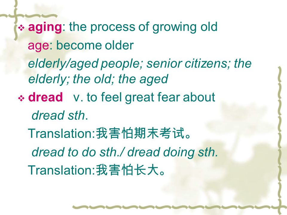  aging: the process of growing old age: become older elderly/aged people; senior citizens; the elderly; the old; the aged  dread v.