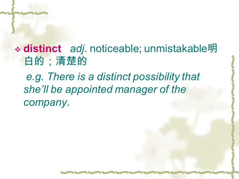  distinct adj. noticeable; unmistakable 明 白的;清楚的 e.g.