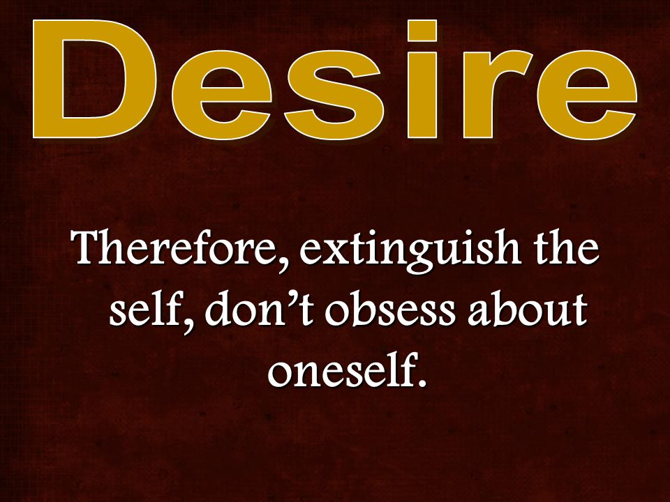 Therefore, extinguish the self, don't obsess about oneself.