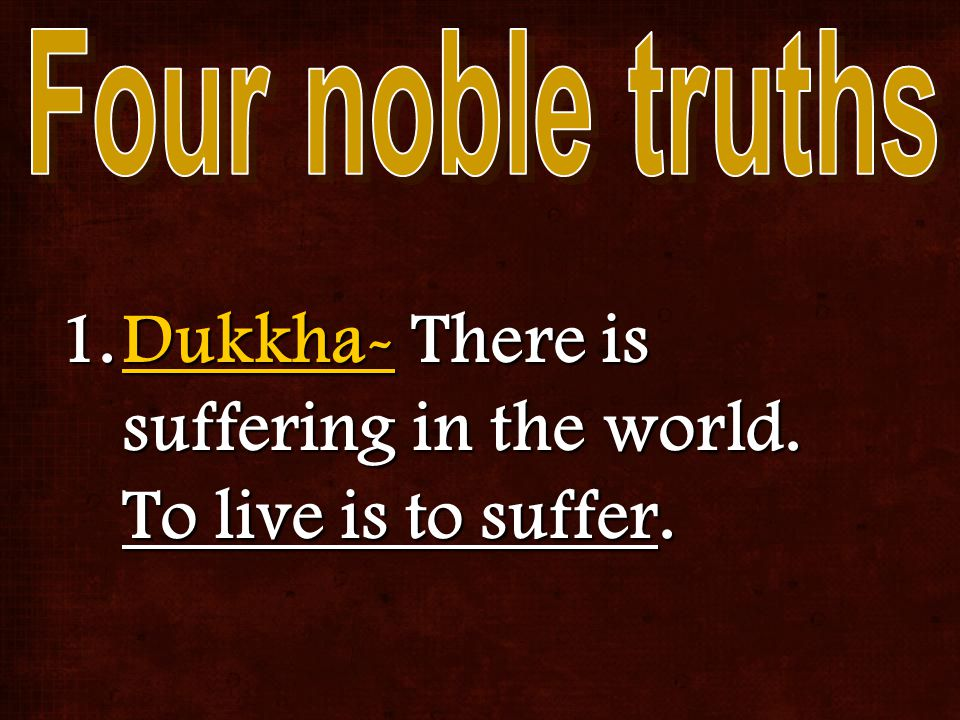 1.Dukkha- There is suffering in the world. To live is to suffer.