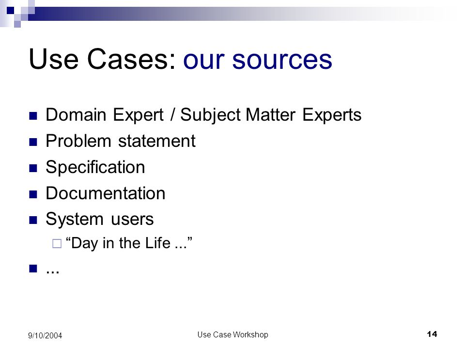 Use Case Workshop14 9/10/2004 Use Cases: our sources Domain Expert / Subject Matter Experts Problem statement Specification Documentation System users  Day in the Life... ...