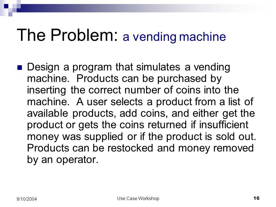 Use Case Workshop16 9/10/2004 The Problem: a vending machine Design a program that simulates a vending machine.