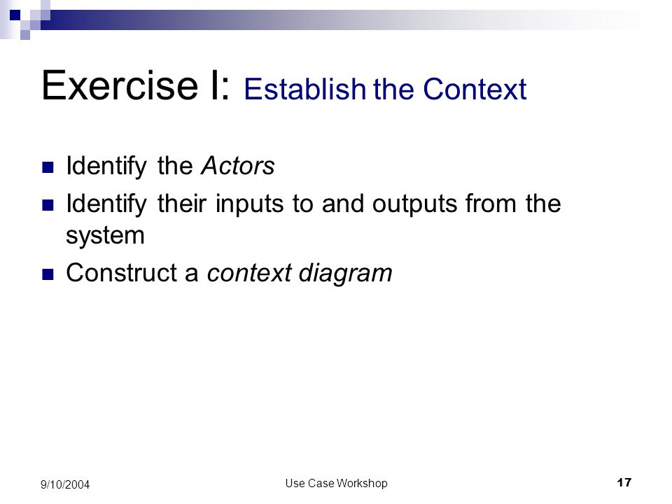 Use Case Workshop17 9/10/2004 Exercise I: Establish the Context Identify the Actors Identify their inputs to and outputs from the system Construct a context diagram