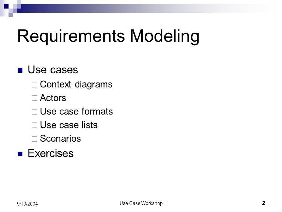 Use Case Workshop2 9/10/2004 Requirements Modeling Use cases  Context diagrams  Actors  Use case formats  Use case lists  Scenarios Exercises
