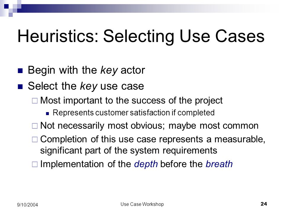 Use Case Workshop24 9/10/2004 Heuristics: Selecting Use Cases Begin with the key actor Select the key use case  Most important to the success of the project Represents customer satisfaction if completed  Not necessarily most obvious; maybe most common  Completion of this use case represents a measurable, significant part of the system requirements  Implementation of the depth before the breath