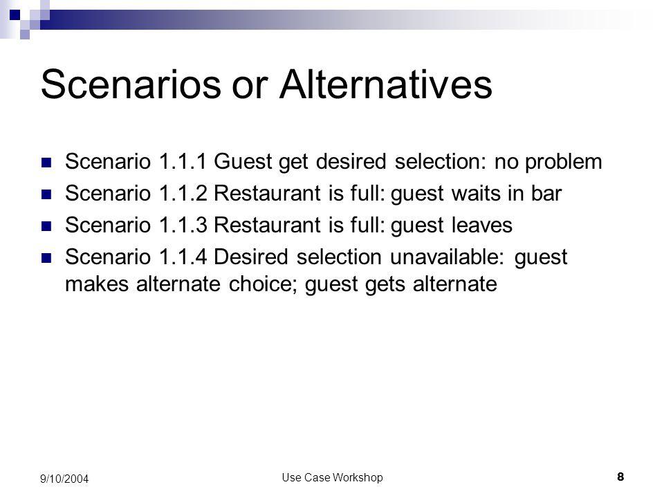 Use Case Workshop8 9/10/2004 Scenarios or Alternatives Scenario 1.1.1 Guest get desired selection: no problem Scenario 1.1.2 Restaurant is full: guest waits in bar Scenario 1.1.3 Restaurant is full: guest leaves Scenario 1.1.4 Desired selection unavailable: guest makes alternate choice; guest gets alternate