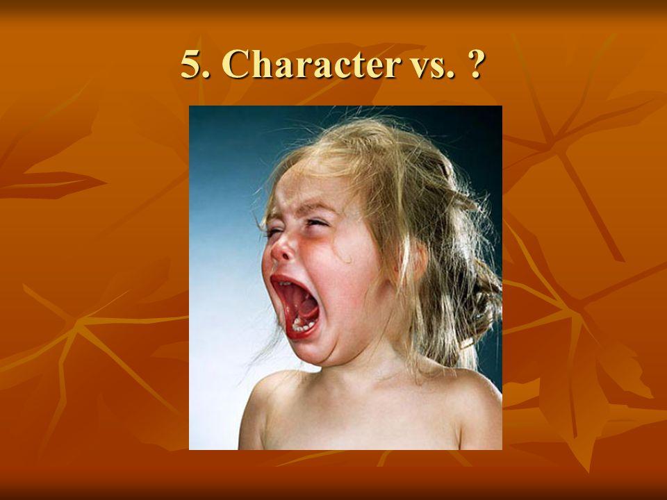 5. Character vs. ?