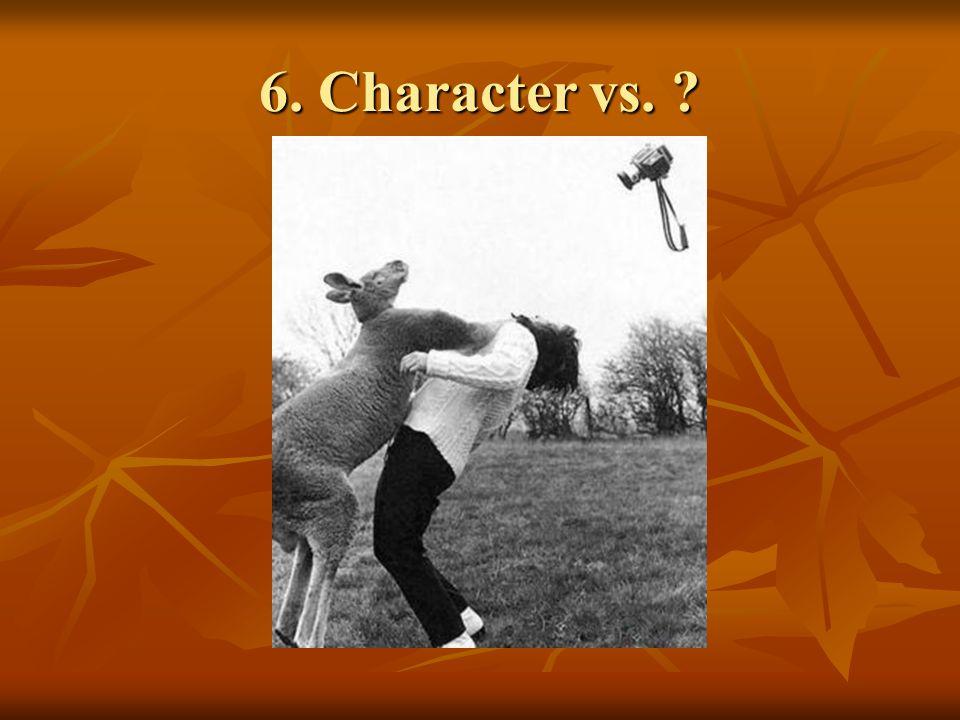 6. Character vs. ?