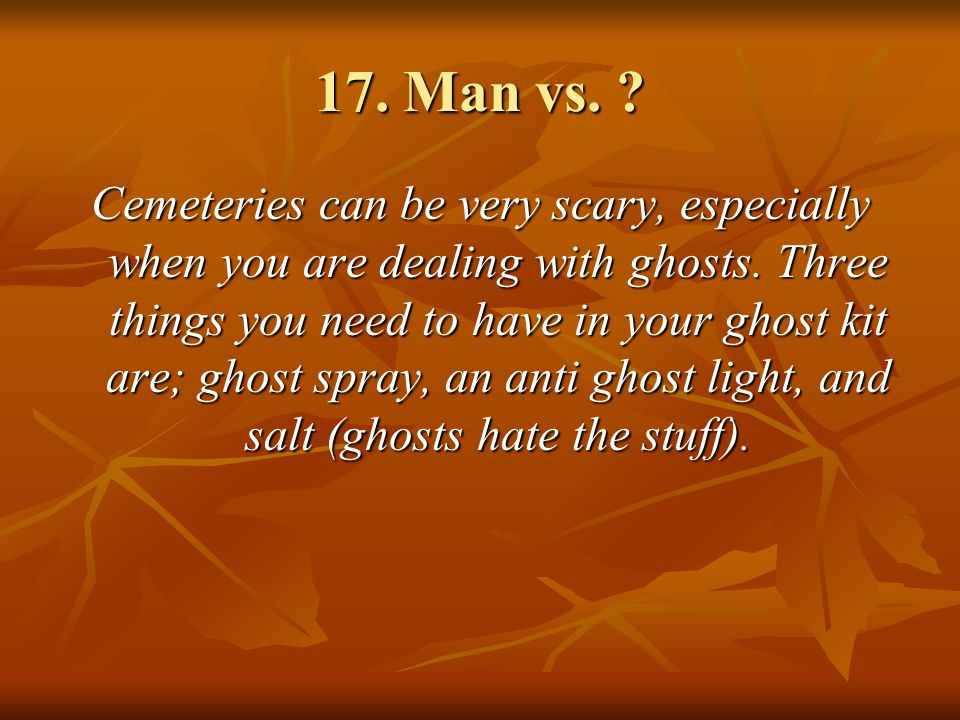 17. Man vs. ? Cemeteries can be very scary, especially when you are dealing with ghosts. Three things you need to have in your ghost kit are; ghost sp