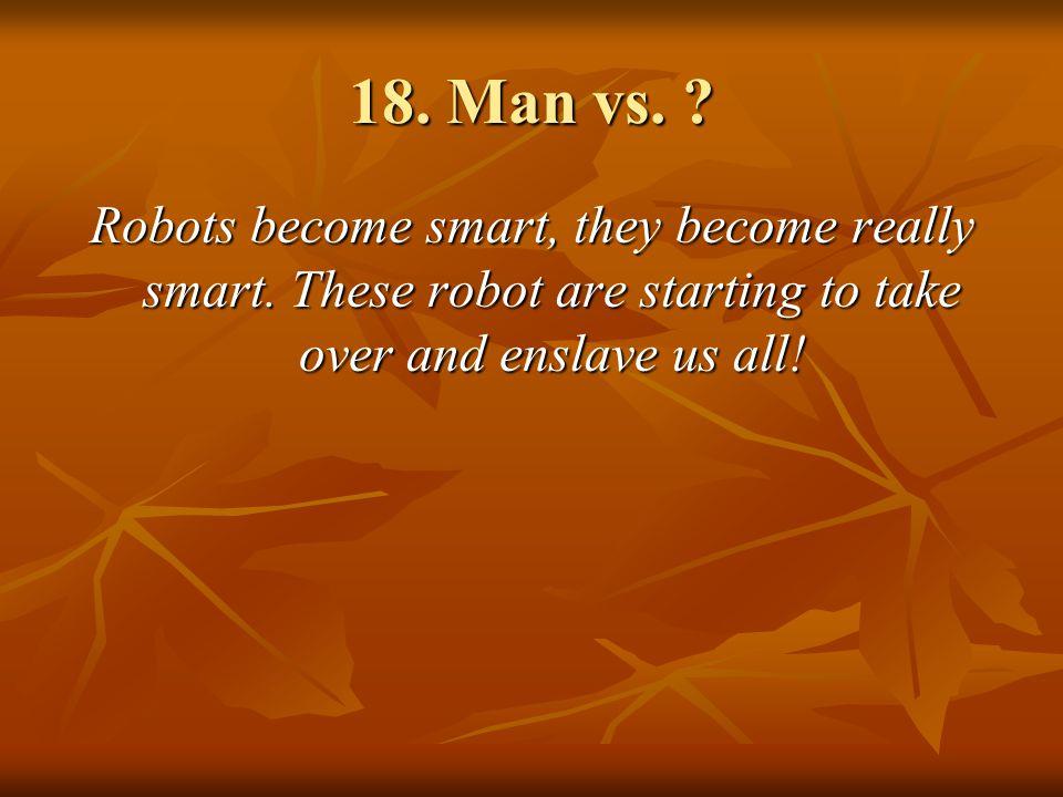 18.Man vs. Robots become smart, they become really smart.