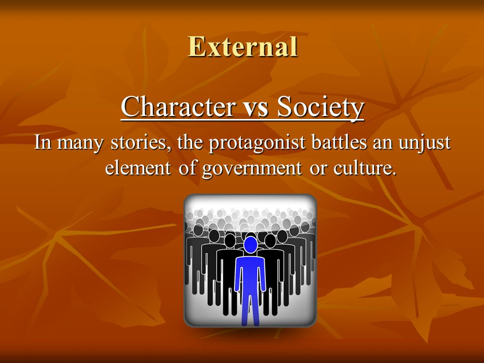 External Character vs Society In many stories, the protagonist battles an unjust element of government or culture.