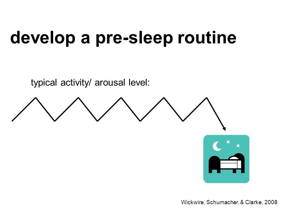 develop a pre-sleep routine typical activity/ arousal level: Wickwire, Schumacher, & Clarke, 2008