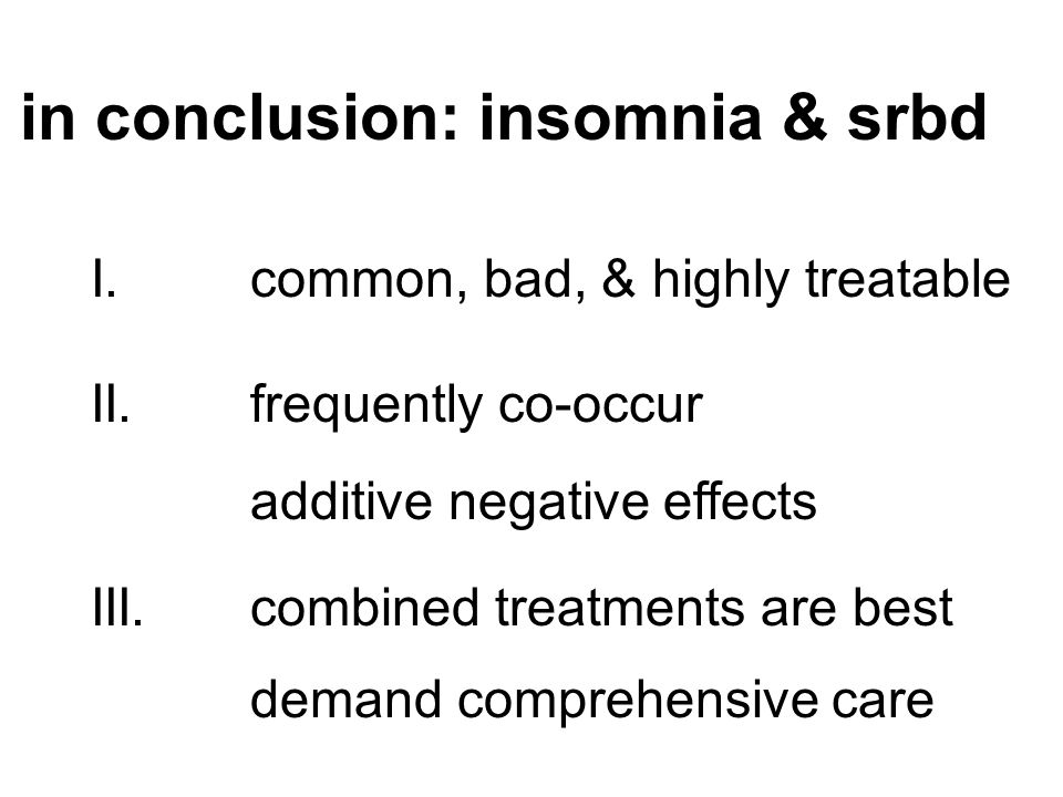 in conclusion: insomnia & srbd I. common, bad, & highly treatable II. frequently co-occur additive negative effects III.combined treatments are best d