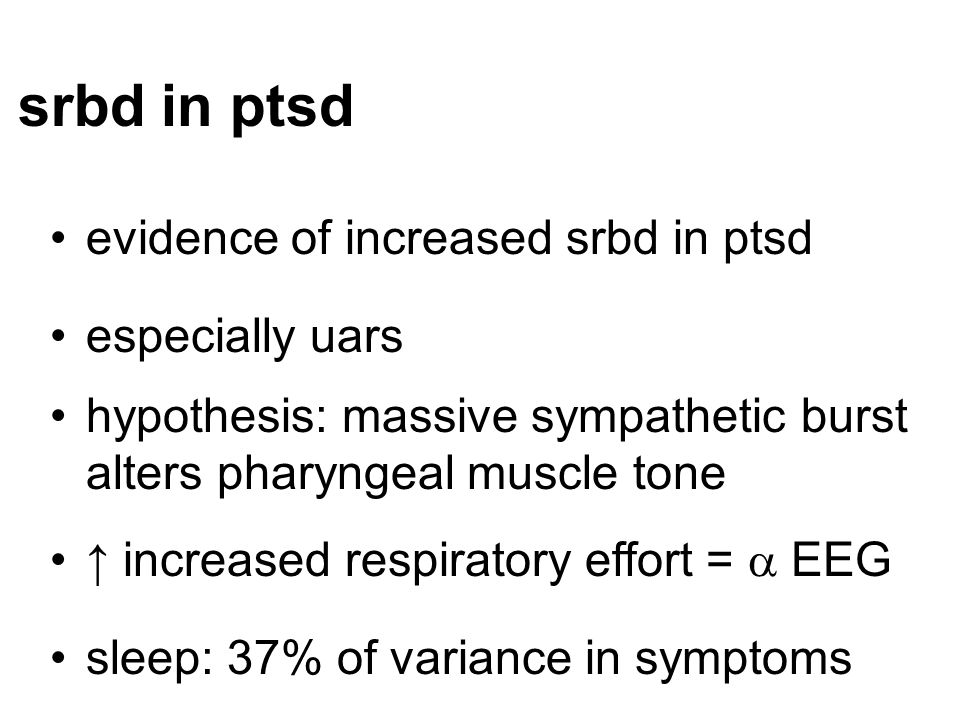 srbd in ptsd evidence of increased srbd in ptsd especially uars hypothesis: massive sympathetic burst alters pharyngeal muscle tone ↑ increased respir