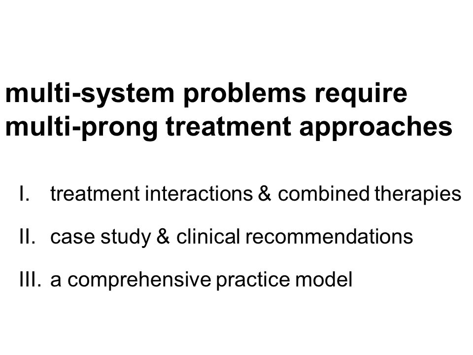 multi-system problems require multi-prong treatment approaches I.treatment interactions & combined therapies II.case study & clinical recommendations