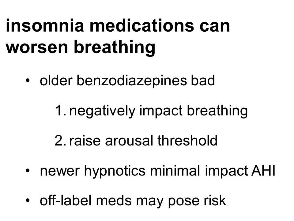 insomnia medications can worsen breathing older benzodiazepines bad 1.negatively impact breathing 2.raise arousal threshold newer hypnotics minimal im