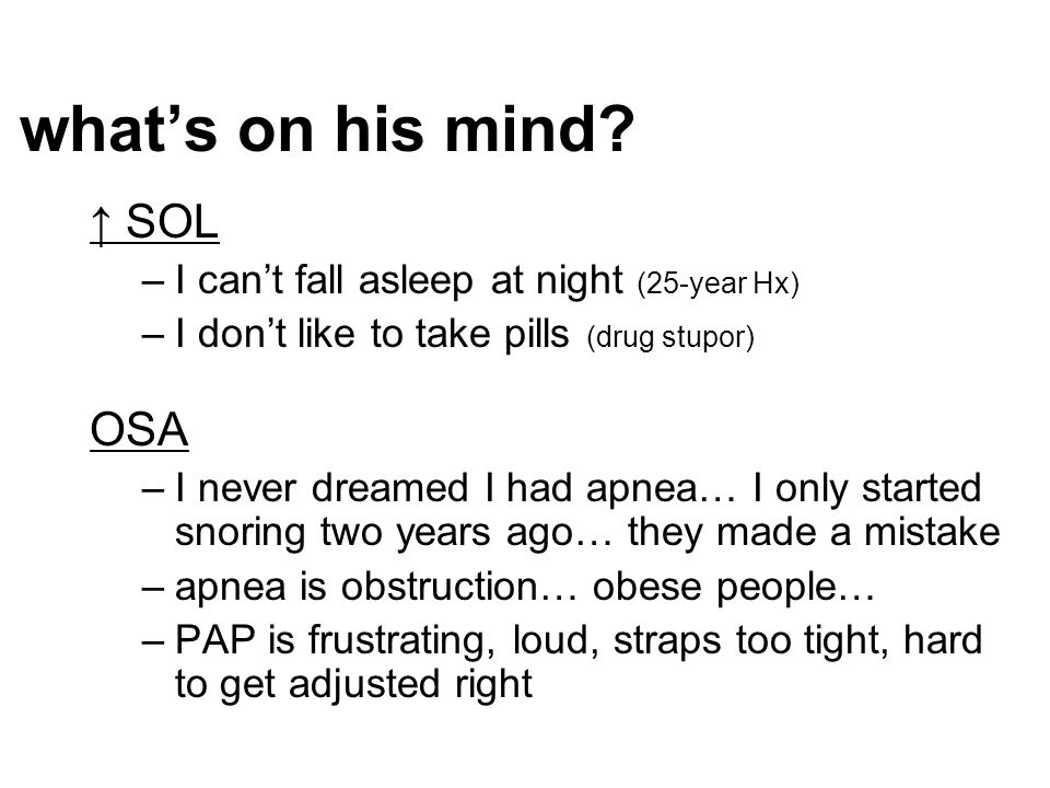 ↑ SOL –I can't fall asleep at night (25-year Hx) –I don't like to take pills (drug stupor) OSA –I never dreamed I had apnea… I only started snoring tw