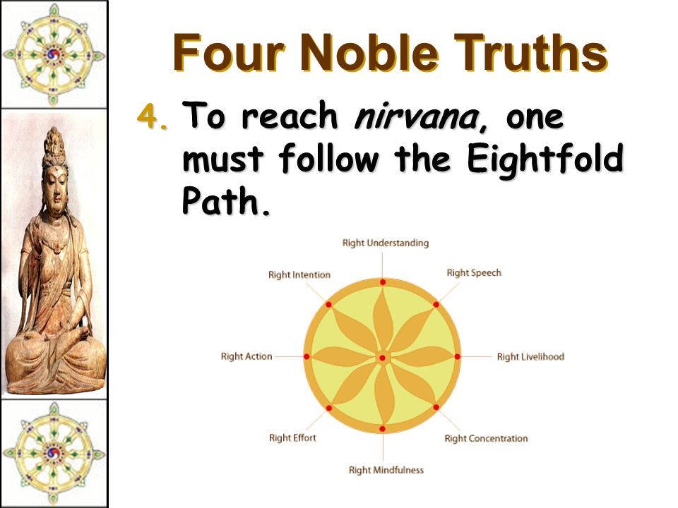 Four Noble Truths 4. To reach nirvana, one must follow the Eightfold Path.