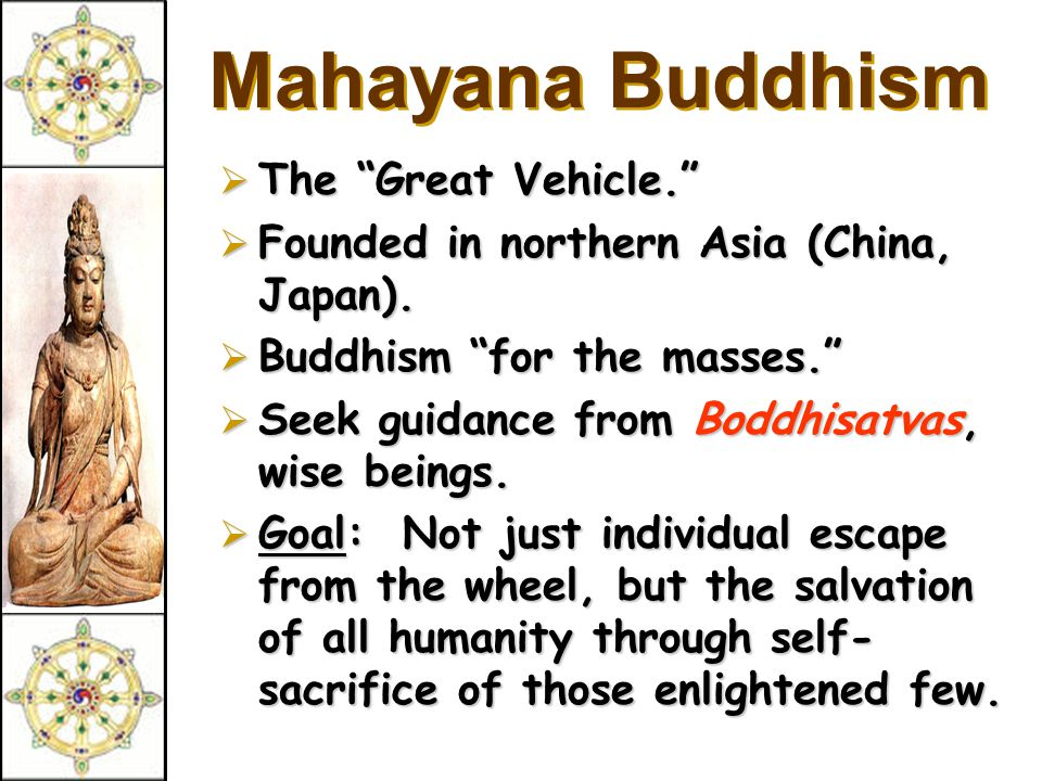 Mahayana Buddhism  The Great Vehicle.  Founded in northern Asia (China, Japan).