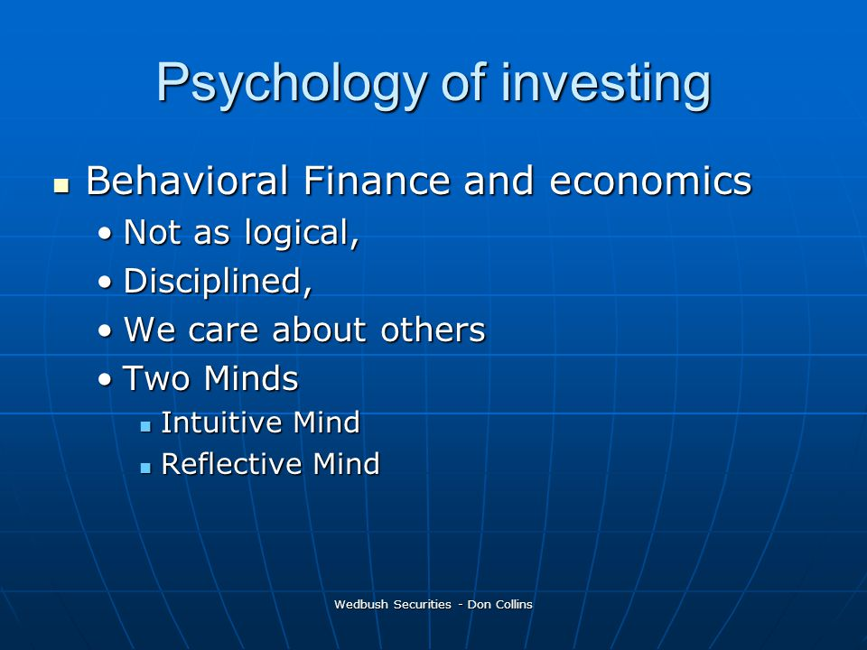 Wedbush Securities - Don Collins Psychology of investing Behavioral Finance and economics Behavioral Finance and economics Not as logical,Not as logical, Disciplined,Disciplined, We care about othersWe care about others Two MindsTwo Minds Intuitive Mind Intuitive Mind Reflective Mind Reflective Mind