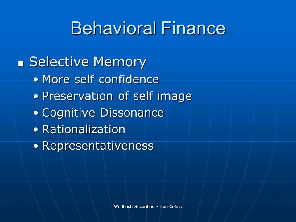 Wedbush Securities - Don Collins Behavioral Finance Selective Memory Selective Memory More self confidenceMore self confidence Preservation of self imagePreservation of self image Cognitive DissonanceCognitive Dissonance RationalizationRationalization RepresentativenessRepresentativeness