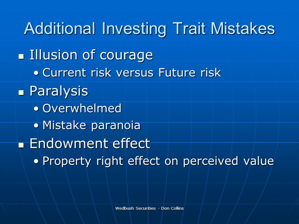 Additional Investing Trait Mistakes Illusion of courage Illusion of courage Current risk versus Future riskCurrent risk versus Future risk Paralysis Paralysis OverwhelmedOverwhelmed Mistake paranoiaMistake paranoia Endowment effect Endowment effect Property right effect on perceived valueProperty right effect on perceived value