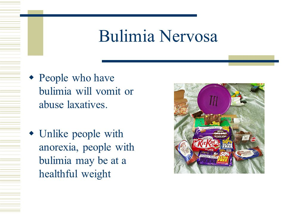 Bulimia Nervosa  People who have bulimia will vomit or abuse laxatives.  Unlike people with anorexia, people with bulimia may be at a healthful weig