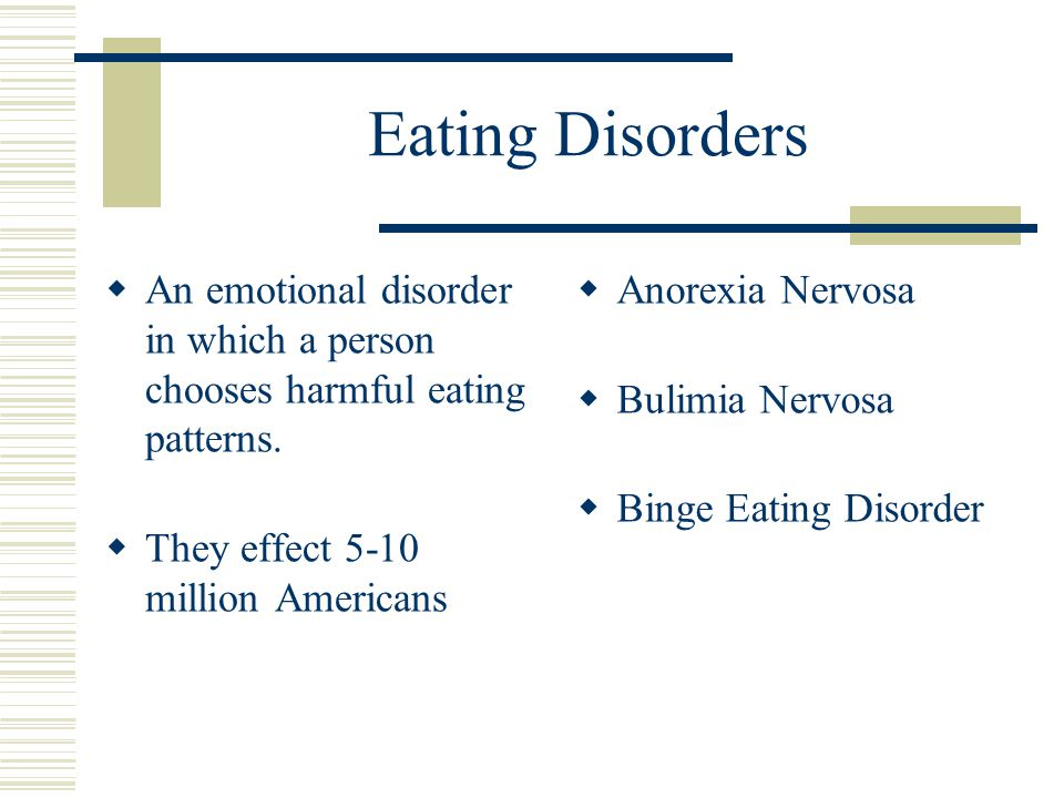 Eating Disorders  An emotional disorder in which a person chooses harmful eating patterns.
