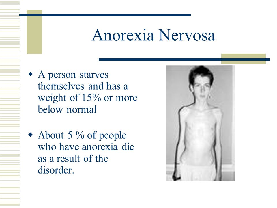 Anorexia Nervosa  A person starves themselves and has a weight of 15% or more below normal  About 5 % of people who have anorexia die as a result of