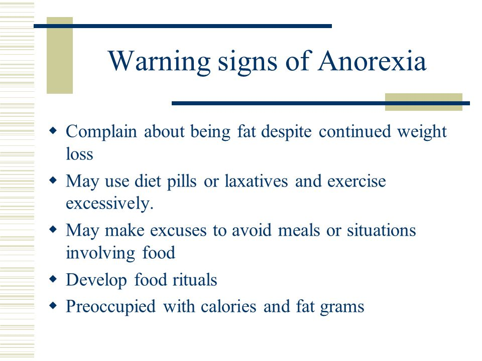 Warning signs of Anorexia  Complain about being fat despite continued weight loss  May use diet pills or laxatives and exercise excessively.  May m