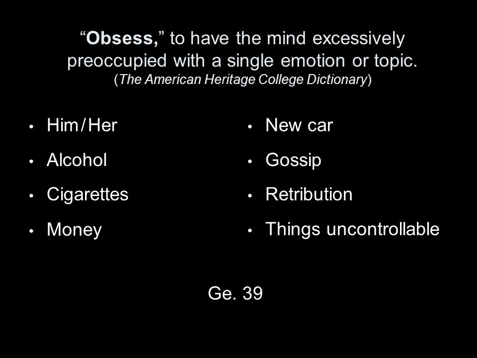 Obsess, to have the mind excessively preoccupied with a single emotion or topic.