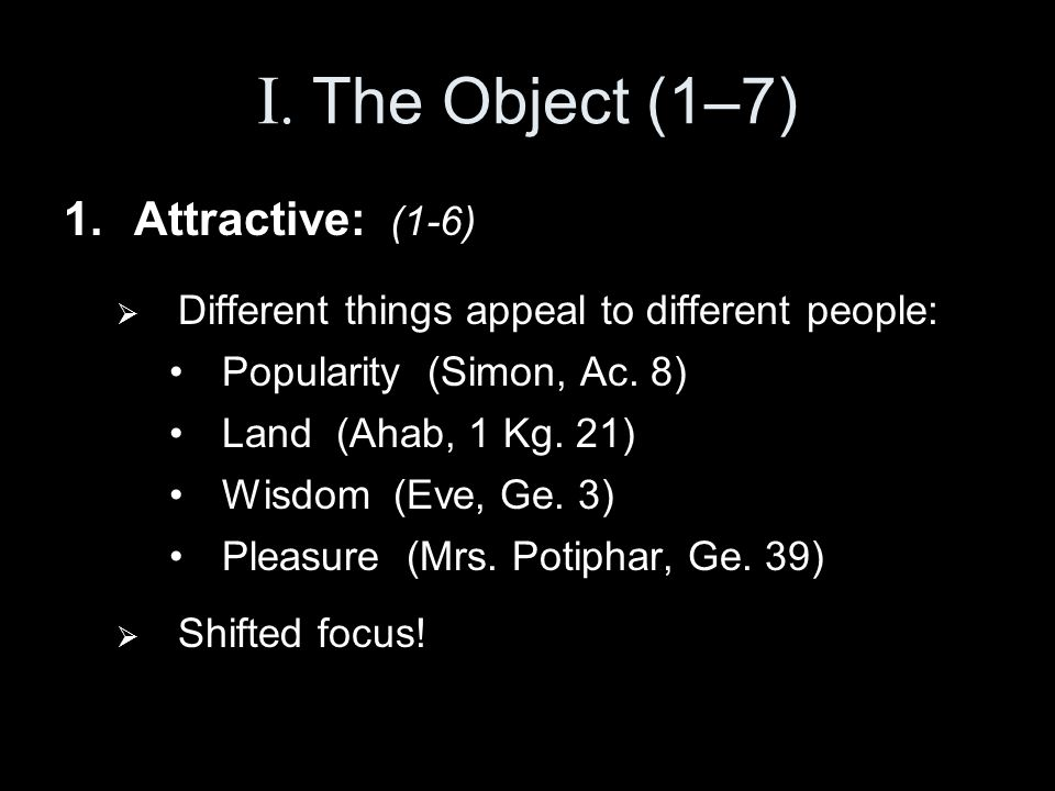 I. The Object (1–7) 1.Attractive: (1-6)  Different things appeal to different people: Popularity (Simon, Ac. 8) Land (Ahab, 1 Kg. 21) Wisdom (Eve, Ge