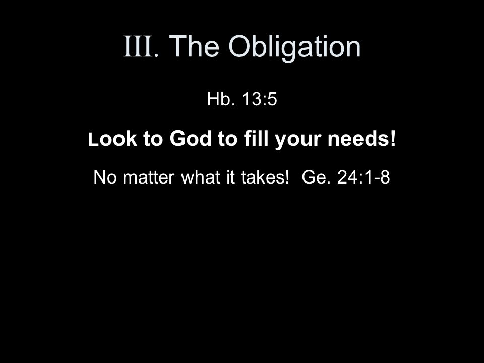 III. The Obligation Hb. 13:5 L ook to God to fill your needs! No matter what it takes! Ge. 24:1-8