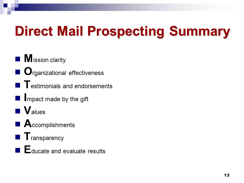 13 Direct Mail Prospecting Summary M ission clarity O rganizational effectiveness T estimonials and endorsements I mpact made by the gift V alues A ccomplishments T ransparency E ducate and evaluate results