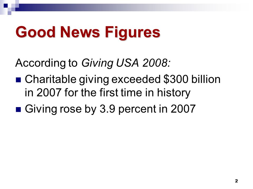 2 Good News Figures According to Giving USA 2008: Charitable giving exceeded $300 billion in 2007 for the first time in history Giving rose by 3.9 percent in 2007