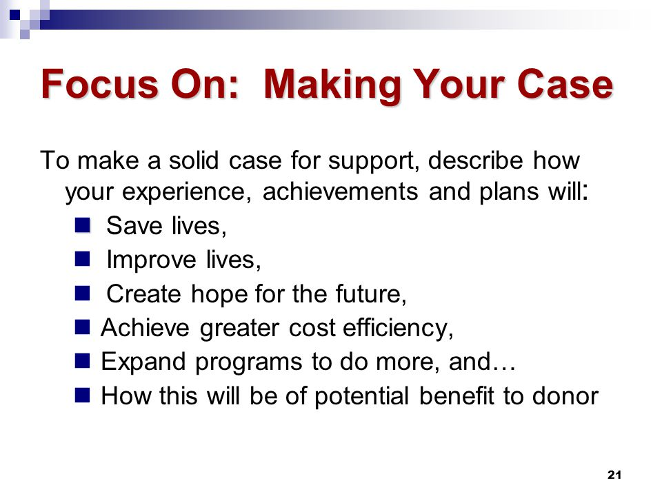 21 Focus On: Making Your Case To make a solid case for support, describe how your experience, achievements and plans will : Save lives, Improve lives, Create hope for the future, Achieve greater cost efficiency, Expand programs to do more, and… How this will be of potential benefit to donor