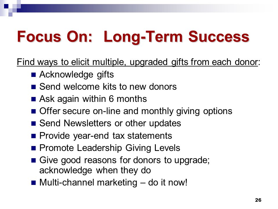 26 Focus On: Long-Term Success Find ways to elicit multiple, upgraded gifts from each donor: Acknowledge gifts Send welcome kits to new donors Ask again within 6 months Offer secure on-line and monthly giving options Send Newsletters or other updates Provide year-end tax statements Promote Leadership Giving Levels Give good reasons for donors to upgrade; acknowledge when they do Multi-channel marketing – do it now!