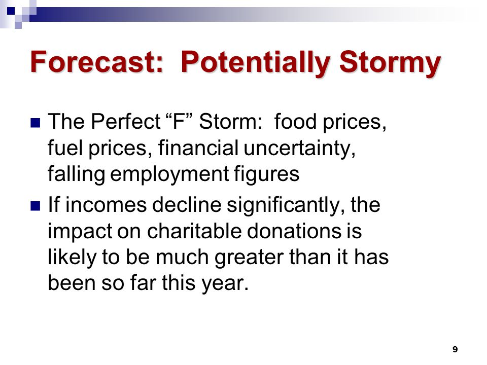 9 Forecast: Potentially Stormy The Perfect F Storm: food prices, fuel prices, financial uncertainty, falling employment figures If incomes decline significantly, the impact on charitable donations is likely to be much greater than it has been so far this year.