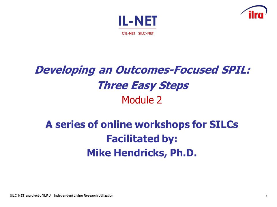 SILC-NET, a project of ILRU – Independent Living Research Utilization Developing an Outcomes-Focused SPIL: Three Easy Steps Module 2 A series of online workshops for SILCs Facilitated by: Mike Hendricks, Ph.D.