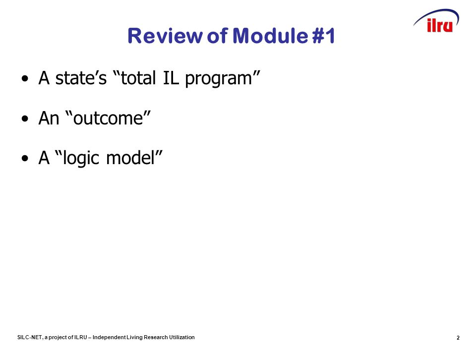 "SILC-NET, a project of ILRU – Independent Living Research Utilization Review of Module #1 A state's ""total IL program"" An ""outcome"" A ""logic model"" 2"