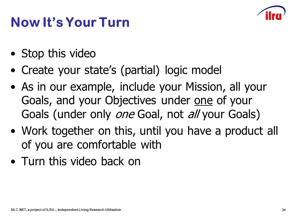SILC-NET, a project of ILRU – Independent Living Research Utilization Now It's Your Turn Stop this video Create your state's (partial) logic model As
