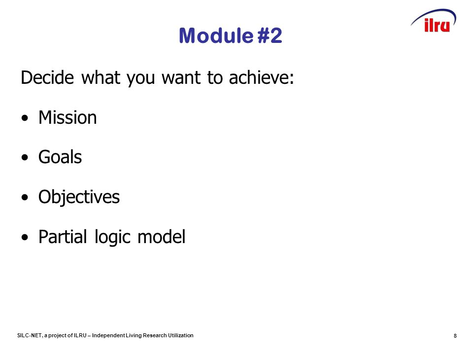 SILC-NET, a project of ILRU – Independent Living Research Utilization Module #2 Decide what you want to achieve: Mission Goals Objectives Partial logic model 8