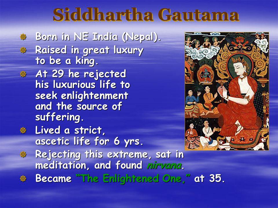 Siddhartha Gautama  Born in NE India (Nepal). Raised in great luxury to be a king.